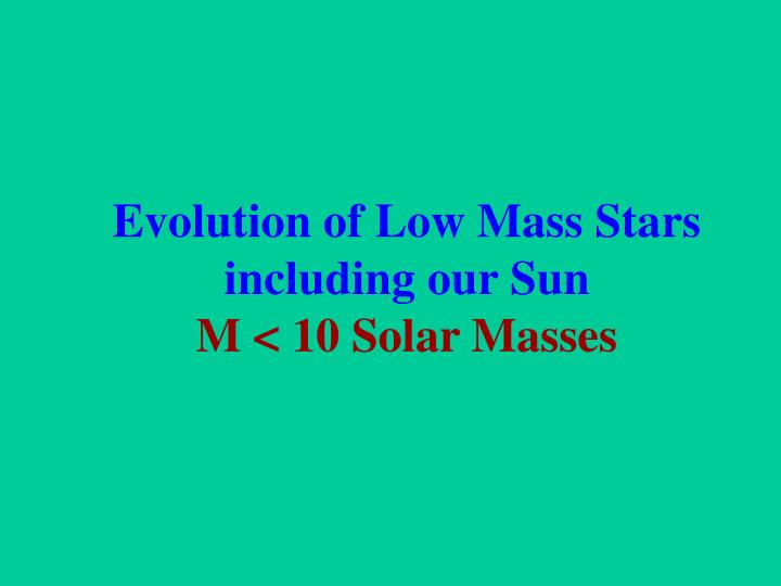 Evolution of Low Mass Stars including our Sun