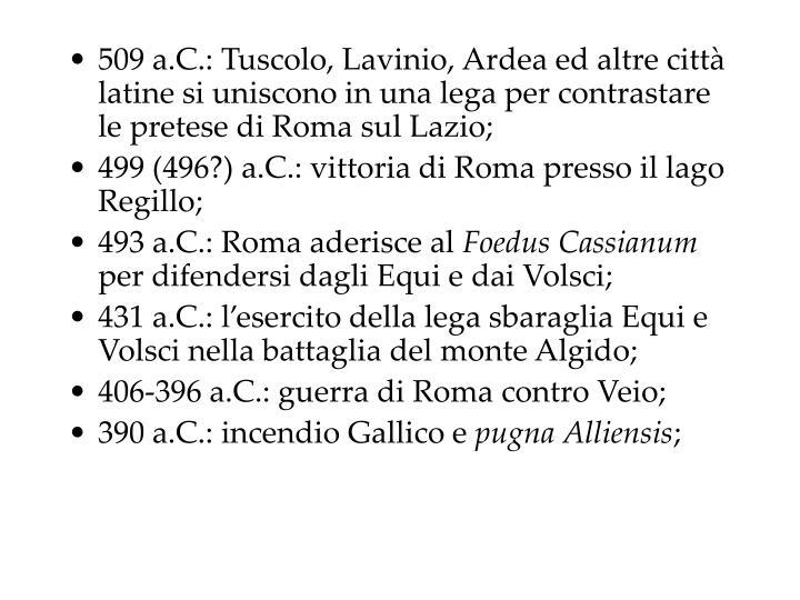 509 a.C.: Tuscolo, Lavinio, Ardea ed altre città latine si uniscono in una lega per contrastare le pretese di Roma sul Lazio;