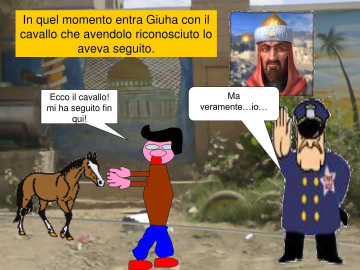 In quel momento entra Giuha con il cavallo che avendolo riconosciuto lo aveva seguito.