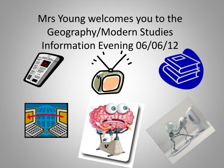 Mrs young welcomes you to the geography modern studies information evening 06 06 12