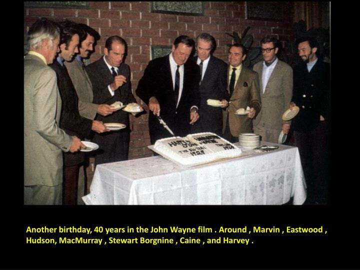 Another birthday, 40 years in the John Wayne film . Around , Marvin , Eastwood , Hudson, MacMurray , Stewart Borgnine , Caine , and Harvey .