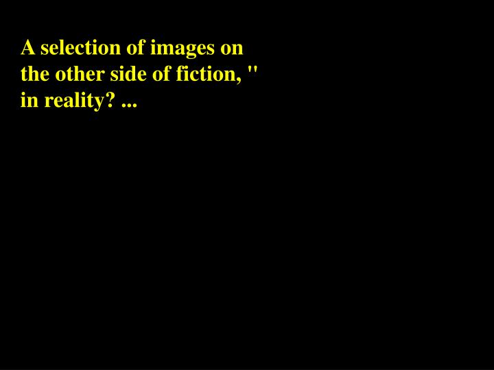 "A selection of images on the other side of fiction, "" in reality? ..."