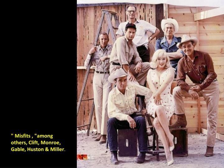""" Misfits , ""among others, Clift, Monroe, Gable, Huston & Miller"