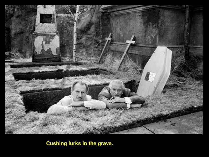 Cushing lurks in the grave.