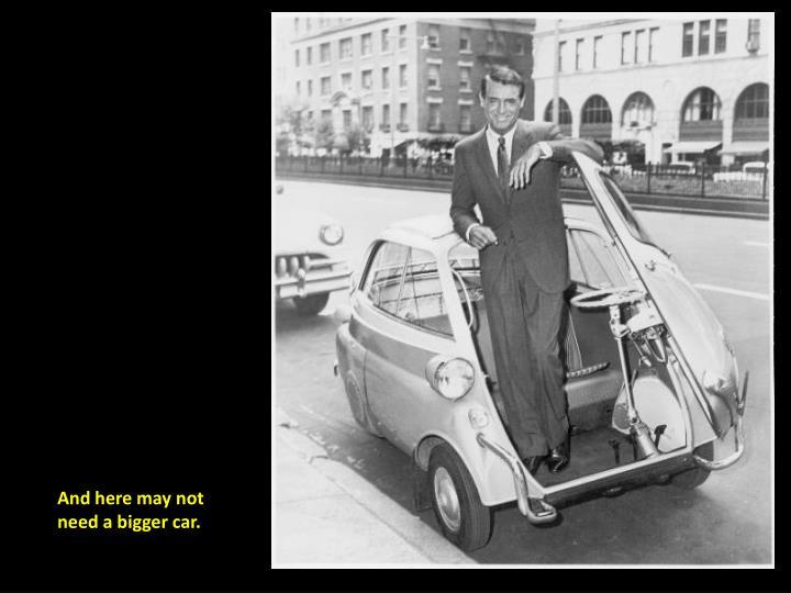 And here may not need a bigger car.