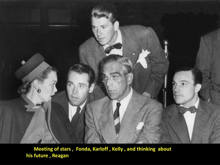 Meeting of stars ,  Fonda, Karloff , Kelly , and thinking  about    his future , Reagan