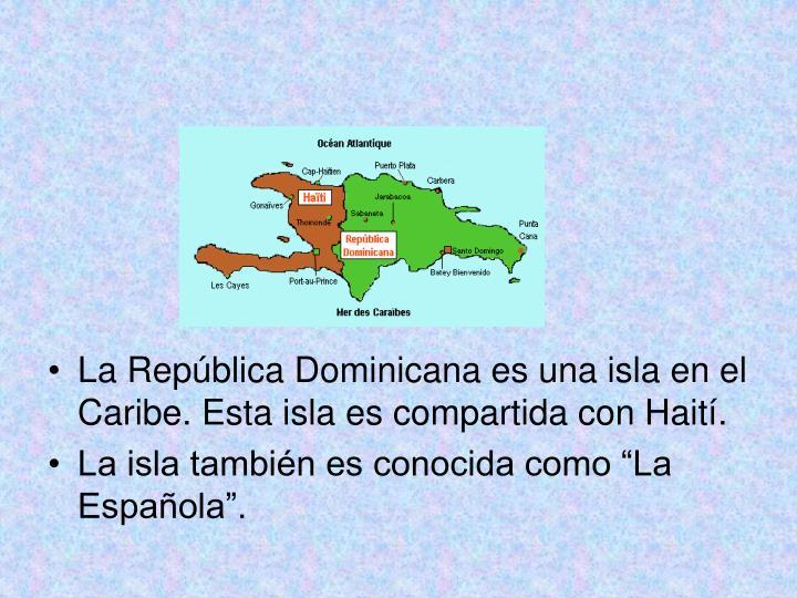 La República Dominicana es una isla en el Caribe. Esta isla es compartida con Haití.