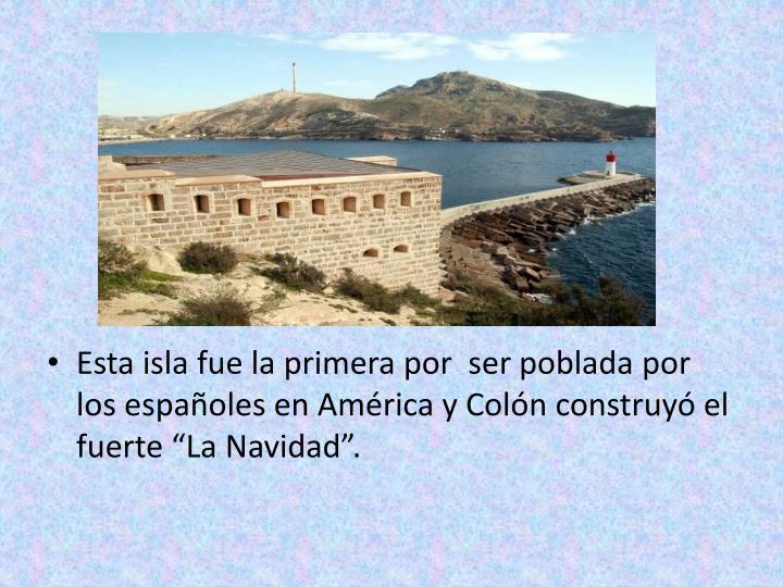"""Esta isla fue la primera por  ser poblada por los españoles en América y Colón construyó el fuerte """"La Navidad""""."""
