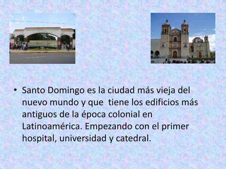 Santo Domingo es la ciudad más vieja del nuevo mundo y que  tiene los edificios más antiguos de la época colonial en Latinoamérica. Empezando con el primer hospital, universidad y catedral.