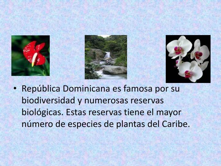República Dominicana es famosa por su biodiversidad y numerosas reservas biológicas. Estas reservas tiene el mayor número de especies de plantas del Caribe.