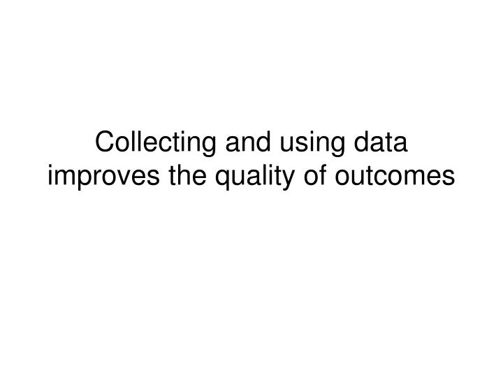 Collecting and using data improves the quality of outcomes