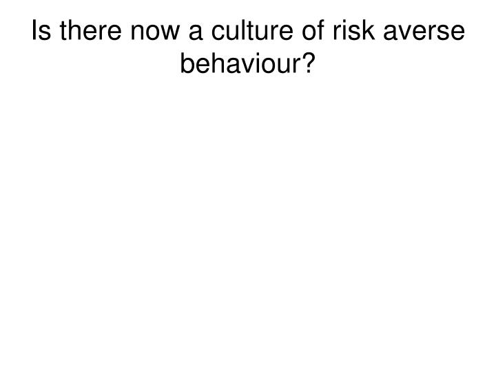 Is there now a culture of risk averse behaviour?