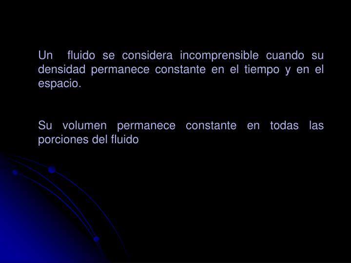 Un  fluido se considera incomprensible cuando su densidad permanece constante en el tiempo y en el espacio.