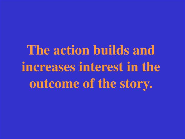The action builds and increases interest in the outcome of the story.
