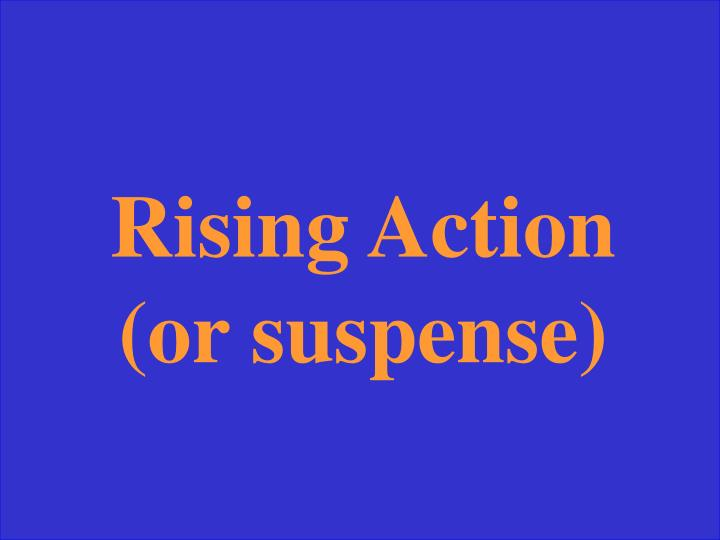 Rising Action (or suspense)