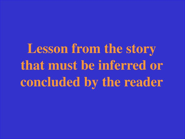 Lesson from the story that must be inferred or concluded by the reader