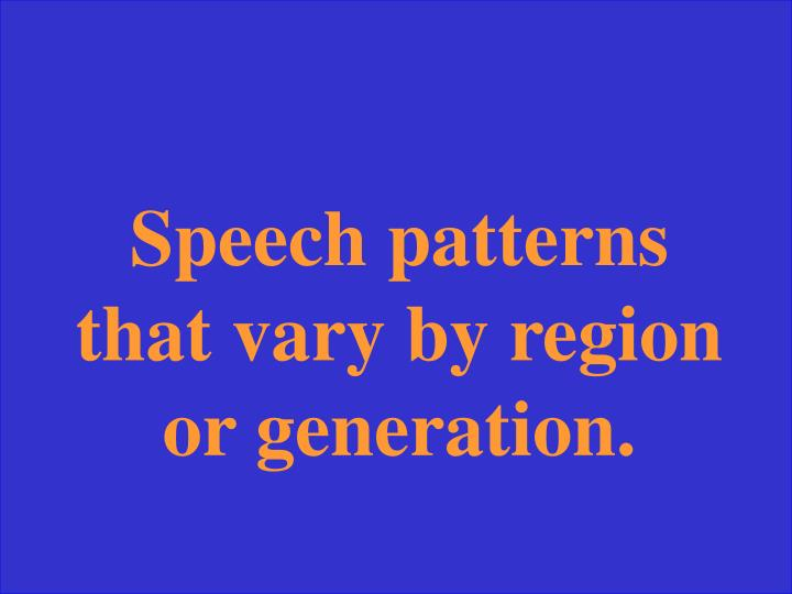 Speech patterns that vary by region or generation.
