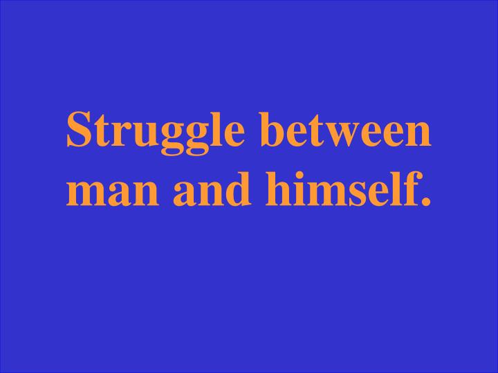 Struggle between man and himself.