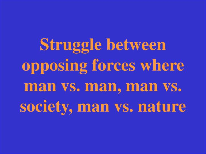Struggle between opposing forces where man vs. man, man vs. society, man vs. nature