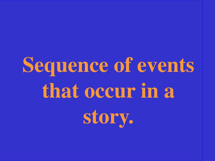 Sequence of events that occur in a story.