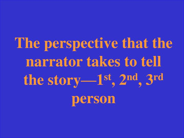 The perspective that the narrator takes to tell the story—1