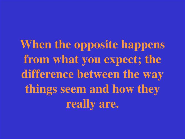 When the opposite happens from what you expect; the difference between the way things seem and how they really are.