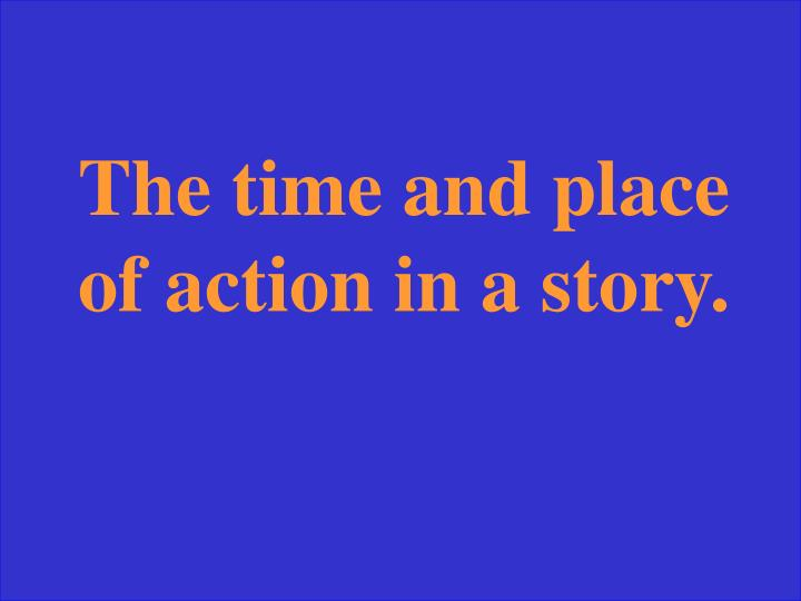 The time and place of action in a story.