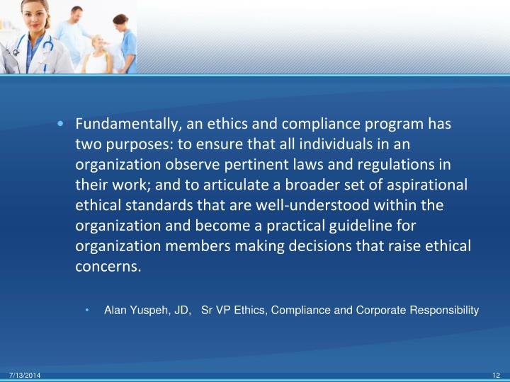 Fundamentally, an ethics and compliance program has two purposes: to ensure that all individuals in an organization observe pertinent laws and regulations in their work; and to articulate a broader set of aspirational ethical standards that are well-understood within the organization and become a practical guideline for organization members making decisions that raise ethical concerns.