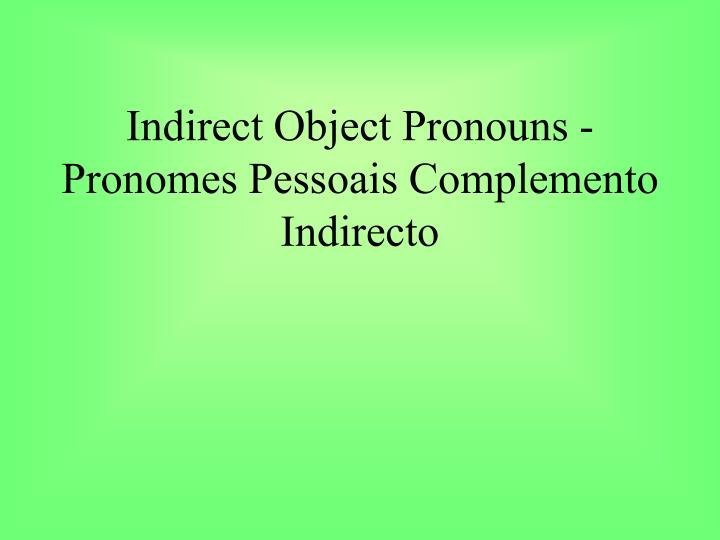 Indirect Object Pronouns - Pronomes Pessoais Complemento Indirecto
