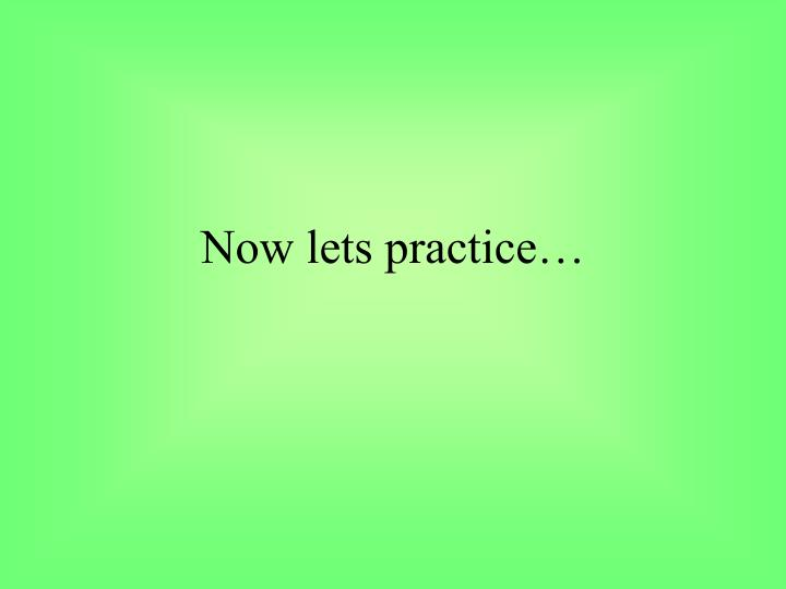 Now lets practice…