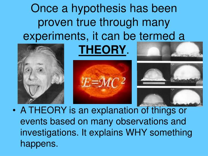 Once a hypothesis has been proven true through many experiments, it can be termed a