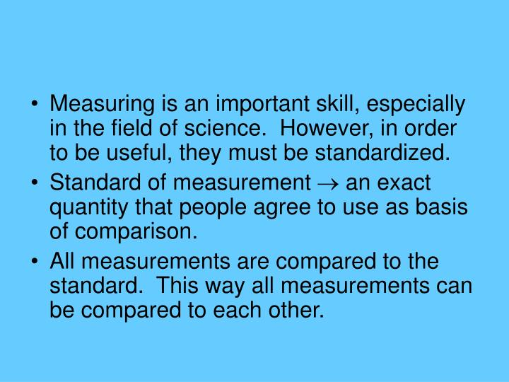 Measuring is an important skill, especially in the field of science.  However, in order to be useful, they must be standardized.