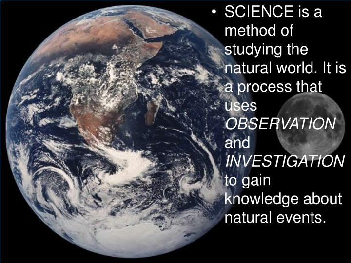 SCIENCE is a method of studying the natural world. It is a process that uses