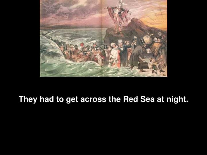 They had to get across the Red Sea at night.