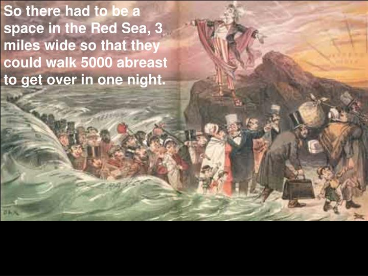 So there had to be a space in the Red Sea, 3 miles wide so that they could walk 5000 abreast to get over in one night.