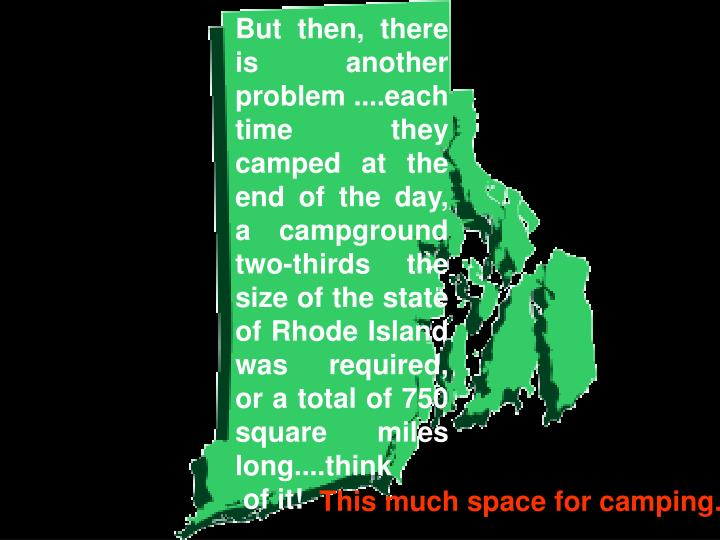 But then, there is another  problem ....each time they camped at the end of the day, a campground two-thirds the size of the state of Rhode Island was required, or a total of 750 square miles long....think