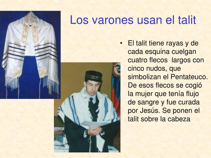 El talit tiene rayas y de cada esquina cuelgan cuatro flecos  largos con cinco nudos, que simbolizan el Pentateuco. De esos flecos se cogió la mujer que tenía flujo  de sangre y fue curada por Jesús. Se ponen el talit sobre la cabeza
