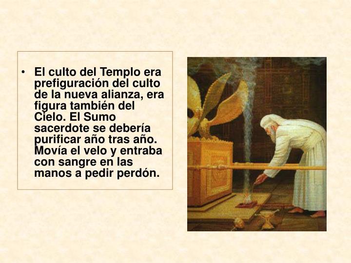 El culto del Templo era prefiguración del culto de la nueva alianza, era figura también del Cielo. El Sumo sacerdote se debería purificar año tras año. Movía el velo y entraba con sangre en las manos a pedir perdón.