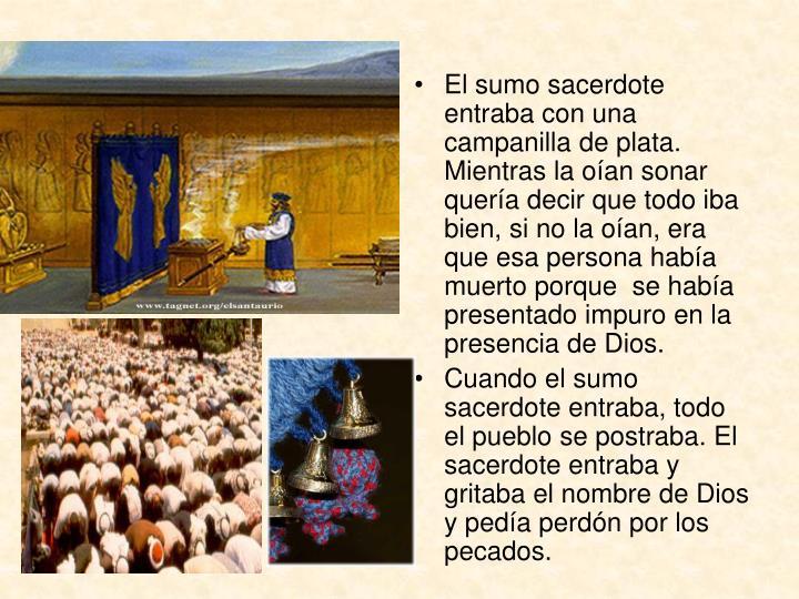 El sumo sacerdote entraba con una campanilla de plata. Mientras la oían sonar quería decir que todo iba bien, si no la oían, era que esa persona había muerto porque  se había presentado impuro en la presencia de Dios.
