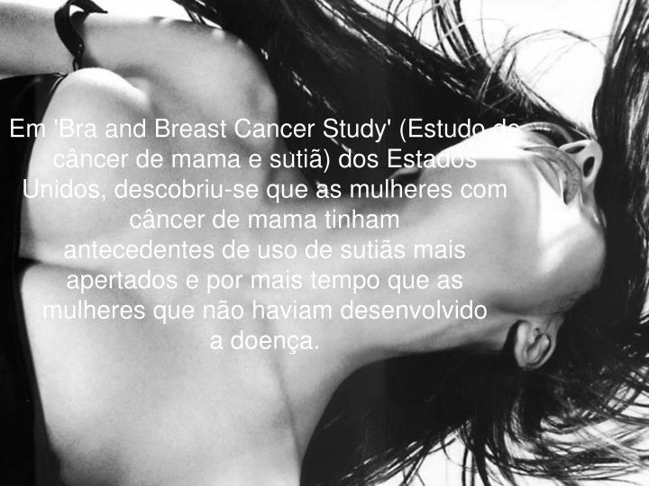 Em 'Bra and Breast Cancer Study' (Estudo de câncer de mama e sutiã) dos Estados Unidos, descobriu-se que as mulheres com câncer de mama tinham