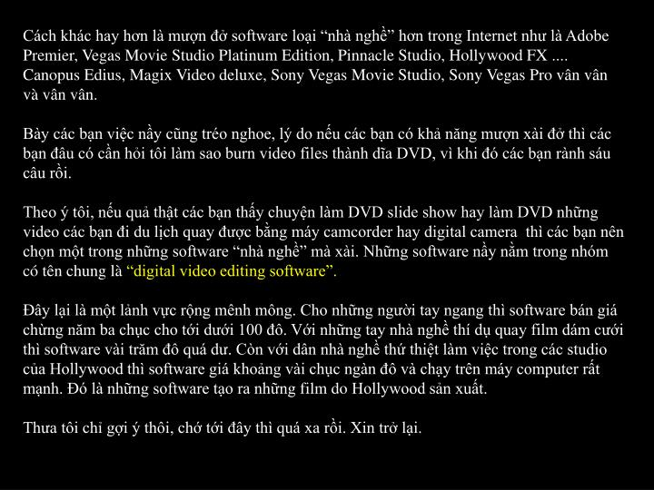 "Cách khác hay hơn là mượn đở software loại ""nhà nghề"" hơn trong Internet như là Adobe Premier, Vegas Movie Studio Platinum Edition, Pinnacle Studio, Hollywood FX .... Canopus Edius, Magix Video deluxe, Sony Vegas Movie Studio, Sony Vegas Pro vân vân và vân vân."