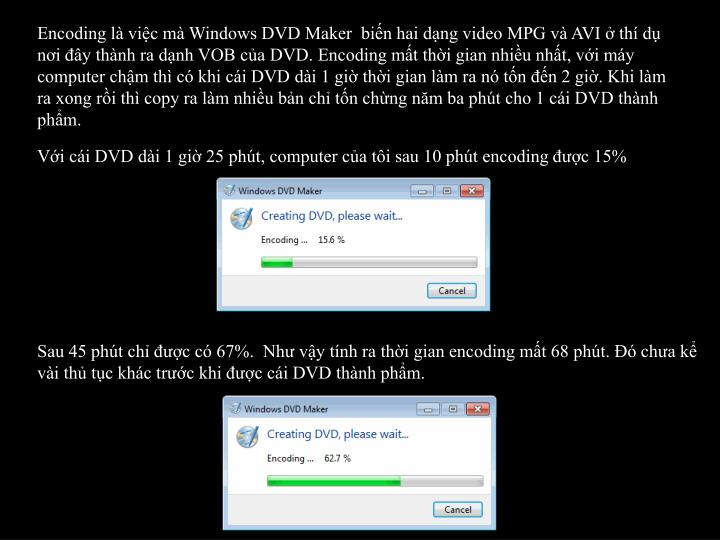 Encoding là việc mà Windows DVD Maker  biến hai dạng video MPG và AVI ở thí dụ nơi đây thành ra dạnh VOB của DVD. Encoding mất thời gian nhiều nhất, với máy computer chậm thì có khi cái DVD dài 1 giờ thời gian làm ra nó tốn đến 2 giờ. Khi làm ra xong rồi thì copy ra làm nhiều bản chỉ tốn chừng năm ba phút cho 1 cái DVD thành phẩm.