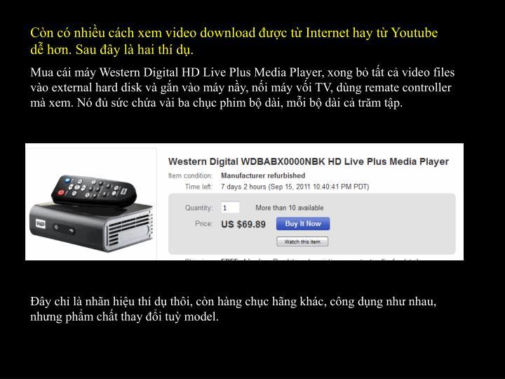 Còn có nhiều cách xem video download được từ Internet hay từ Youtube dễ hơn. Sau đây là hai thí dụ.