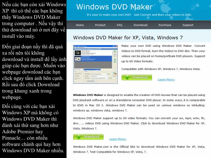 Nu cc bn cn xi Windows XP  th c th cc bn khng thy Windows DVD Maker trong computer . Nu vy th th download n  ni y v install vo my.