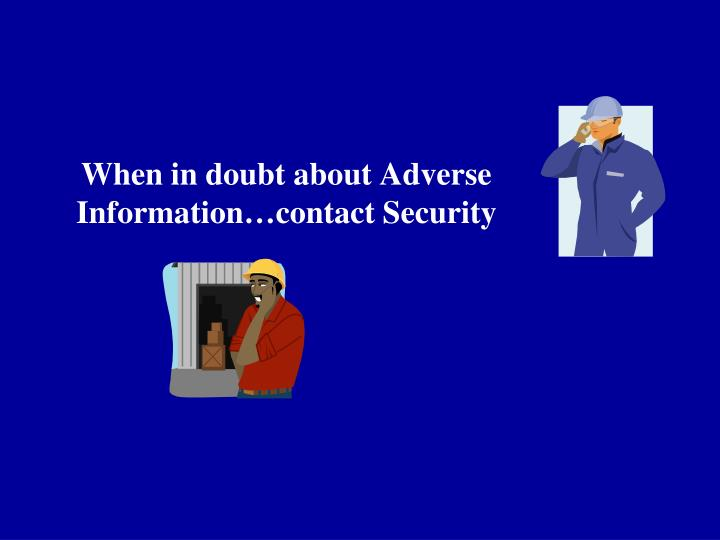 When in doubt about Adverse Information…contact Security