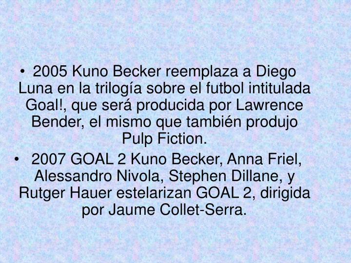 2005 Kuno Becker reemplaza a Diego Luna en la trilogía sobre el futbol intitulada  Goal!, que será producida por Lawrence Bender, el mismo que también produjo Pulp Fiction.