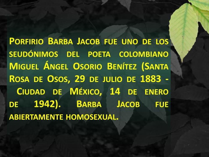 Porfirio Barba Jacobfue uno de los seudónimosdel poetacolombiano Miguel Ángel Osorio Benítez(Santa Rosa de Osos,29 de julio de1883-Ciudad de México,14 de enero de1942). Barba Jacob fue abiertamente homosexual.