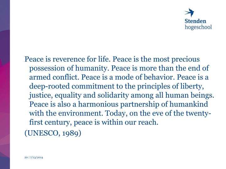 Peace is reverence for life. Peace is the most precious possession of humanity. Peace is more than the end of armed conflict. Peace is a mode of behavior. Peace is a deep-rooted commitment to the principles of liberty, justice, equality and solidarity among all human beings. Peace is also a harmonious partnership of humankind with the environment. Today, on the eve of the twenty-first century, peace is within our reach.