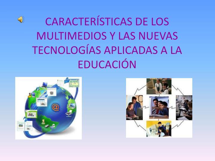 CARACTERÍSTICAS DE LOS MULTIMEDIOS Y LAS NUEVAS TECNOLOGÍAS APLICADAS A LA EDUCACIÓN