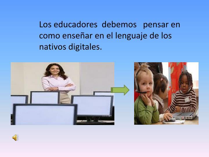 Los educadores  debemos   pensar en como enseñar en el lenguaje de los nativos digitales.
